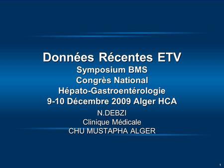 1 Données Récentes ETV Symposium BMS Congrès National Hépato-Gastroentérologie 9-10 Décembre 2009 Alger HCA N.DEBZI Clinique Médicale CHU MUSTAPHA ALGER.
