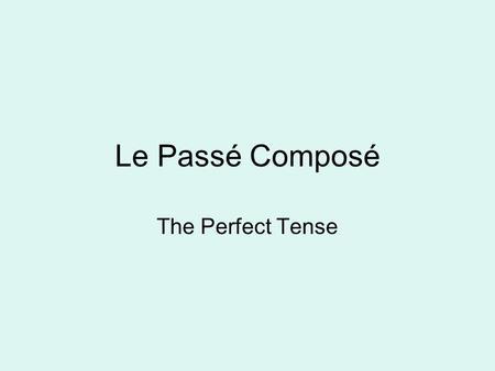 Le Passé Composé The Perfect Tense. If you are talking about what has happened and it is finished, you use the perfect tense le Passé Composé