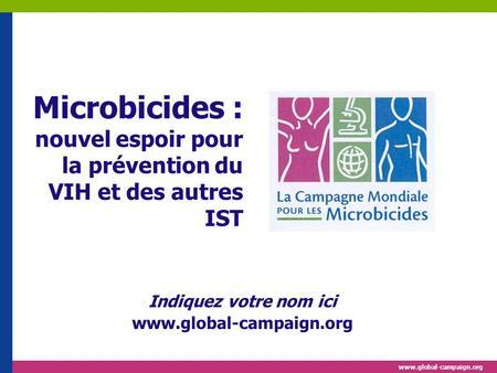Www.global-campaign.org Microbicides : nouvel espoir pour la prévention du VIH et des autres IST Indiquez votre nom ici www.global-campaign.org.