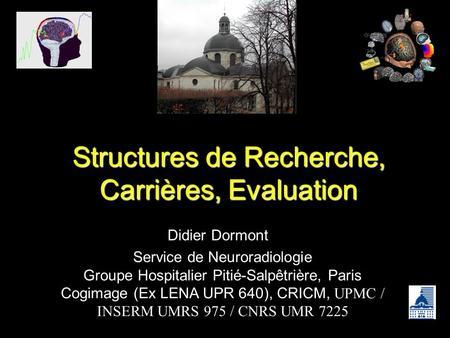 Structures de Recherche, Carrières, Evaluation Didier Dormont Service de Neuroradiologie Groupe Hospitalier Pitié-Salpêtrière, Paris Cogimage (Ex LENA.