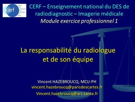 Vincent HAZEBROUCQ, MCU-PH  La responsabilité du radiologue et de son équipe CERF –