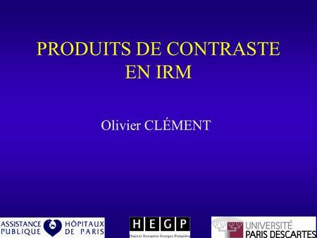PRODUITS DE CONTRASTE EN IRM Olivier CLÉMENT. Contraste Espace Extracellulaire Hépatocyte, Bile Cellule de Kupffer Espace Vasculaire Agents Paramagnétiques.