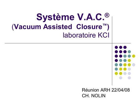 Système V.A.C. ® (Vacuum Assisted Closure ) laboratoire KCI Réunion ARH 22/04/08 CH. NOLIN.