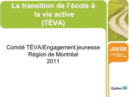 La transition de lécole à la vie active (TÉVA) Comité TÉVA/Engagement jeunesse Région de Montréal 2011.