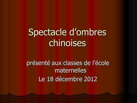 Spectacle dombres chinoises présenté aux classes de lécole maternelles Le 18 décembre 2012.