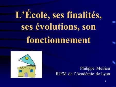 1 LÉcole, ses finalités, ses évolutions, son fonctionnement Philippe Meirieu IUFM de lAcadémie de Lyon.