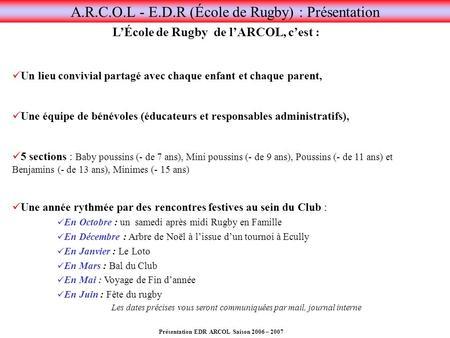 Présentation EDR ARCOL Saison 2006 – 2007 A.R.C.O.L - E.D.R (École de Rugby) : Présentation LÉcole de Rugby de lARCOL, cest : Un lieu convivial partagé