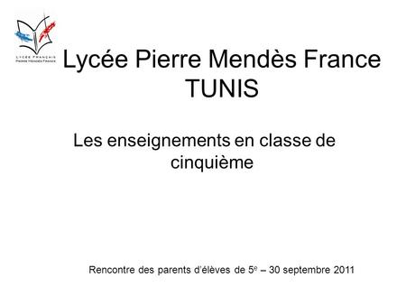 Lycée Pierre Mendès France TUNIS Les enseignements en classe de cinquième Rencontre des parents délèves de 5 e – 30 septembre 2011.