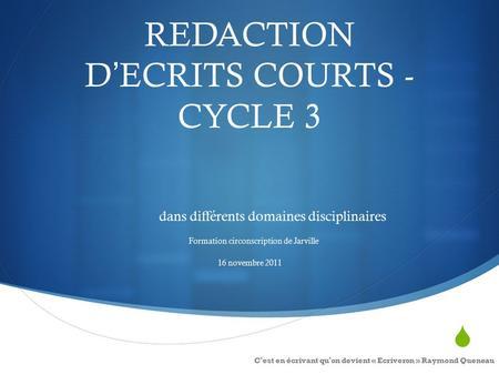  REDACTION D'ECRITS COURTS - CYCLE 3 dans différents domaines disciplinaires Formation circonscription de Jarville 16 novembre 2011 C'est en écrivant.