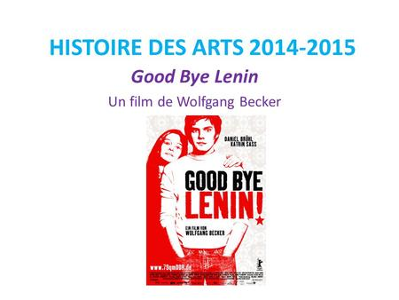 HISTOIRE DES ARTS 2014-2015 Good Bye Lenin Un film de Wolfgang Becker.