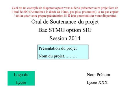 Ceci est un exemple de diaporama pour vous aider à présenter votre projet lors de l'oral de SIG (Attention à la durée de 10mn, pas plus, pas moins). A.