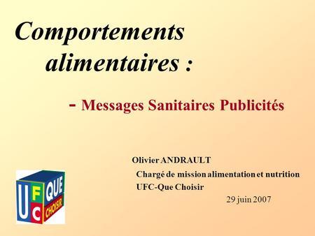 Comportements alimentaires : - Messages Sanitaires Publicités Olivier ANDRAULT Chargé de mission alimentation et nutrition UFC-Que Choisir 29 juin 2007.