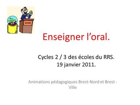Enseigner loral. Cycles 2 / 3 des écoles du RRS. 19 janvier 2011. Animations pédagogiques Brest-Nord et Brest - Ville.