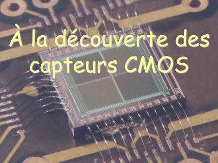 À la découverte des capteurs CMOS. 1.Un capteur CMOS cest quoi ? Une nouvelle technologie de détecteur à pixels.