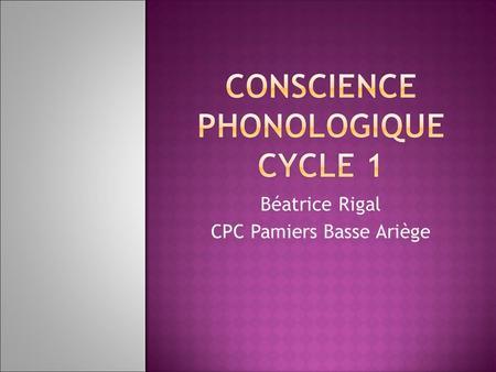 Béatrice Rigal CPC Pamiers Basse Ariège. Quest-ce que la conscience phonologique ? Quelques définitions… Quen disent les programmes ? Pourquoi faut-il.