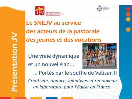 Le SNEJV au service des acteurs de la pastorale des jeunes et des vocations Présentation JV Une vraie dynamique et un nouvel élan...... Portés par le souffle.