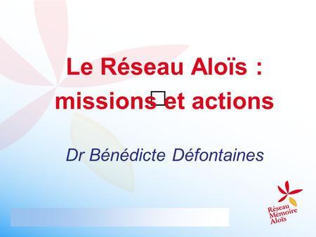 Le Réseau Aloïs : missions et actions Dr Bénédicte Défontaines.