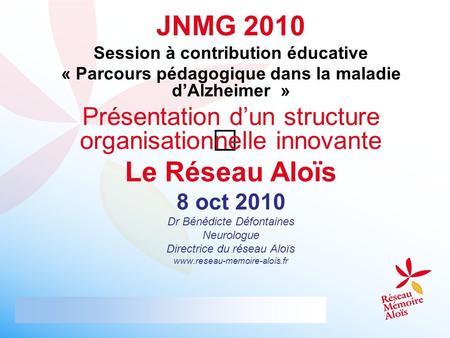 JNMG 2010 Session à contribution éducative « Parcours pédagogique dans la maladie dAlzheimer » Présentation dun structure organisationnelle innovante Le.