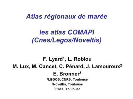 Atlas régionaux de marée les atlas COMAPI (Cnes/Legos/Noveltis) F. Lyard 1, L. Roblou M. Lux, M. Cancet, C. Pénard, J. Lamouroux 2 E. Bronner 3 1 LEGOS,