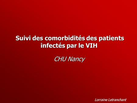 Suivi des comorbidités des patients infectés par le VIH Suivi des comorbidités des patients infectés par le VIH CHU Nancy Lorraine Letranchant.