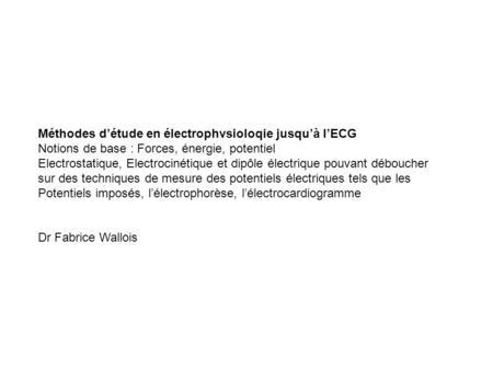 Méthodes d'étude en électrophvsioloqie jusqu'à l'ECG Notions de base: Forces, énergie, potentiel Electrostatique, Electrocinétique et dipôle électrique.