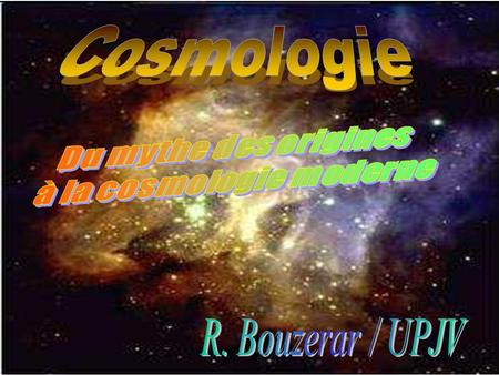 Cosmologie = Etude (description physique) de lunivers pris dans totalité – Dynamique globale de lunivers La cosmologie pose la question des origines (du.