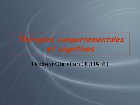 Thérapies comportementales et cognitives Docteur Christian OUDARD.