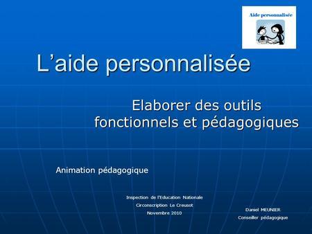 Laide personnalisée Elaborer des outils fonctionnels et pédagogiques Inspection de lEducation Nationale Circonscription Le Creusot Novembre 2010 Animation.