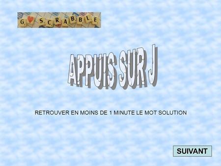 RETROUVER EN MOINS DE 1 MINUTE LE MOT SOLUTION SUIVANT.