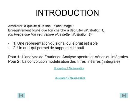 INTRODUCTION Améliorer la qualité dun son, dune image : Enregistrement bruité que lon cherche à débruiter (illustration 1) (ou Image que lon veut rendre.