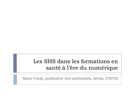 Les SHS dans les formations en santé à lère du numérique Marie Cauli, professeur des universités, Artois, UNF3S.