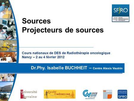 Cours nationaux de DES de Radiothérapie oncologique Nancy – 2 au 4 février 2012 Dr.Phy. Isabelle BUCHHEIT – Centre Alexis Vautrin Sources Projecteurs de.