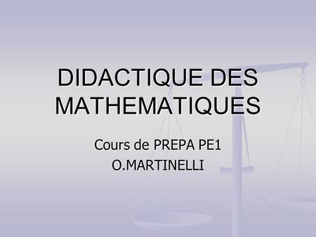 DIDACTIQUE DES MATHEMATIQUES Cours de PREPA PE1 O.MARTINELLI.