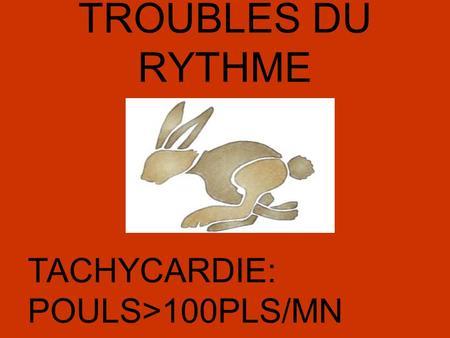 TROUBLES DU RYTHME TACHYCARDIE: POULS>100PLS/MN.