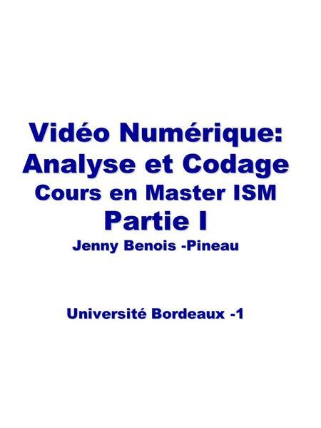 Vidéo Numérique: Analyse et Codage Cours en Master ISM Partie I Jenny Benois -Pineau Université Bordeaux -1 Vidéo Numérique: Analyse et Codage Cours en.