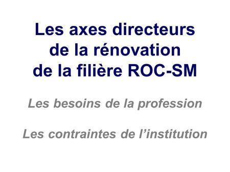 Les axes directeurs de la rénovation de la filière ROC-SM Les besoins de la profession Les contraintes de linstitution.