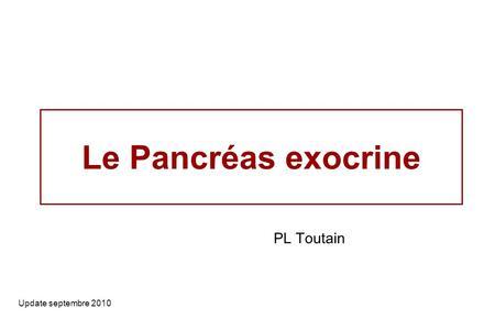 Le Pancréas exocrine Update septembre 2010 PL Toutain.