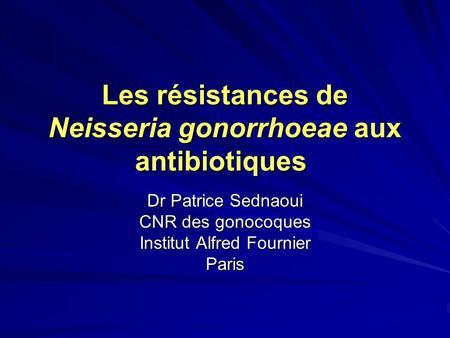 Les résistances de Neisseria gonorrhoeae aux antibiotiques Dr Patrice Sednaoui CNR des gonocoques Institut Alfred Fournier Paris.