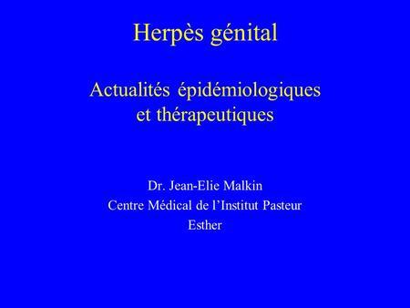Herpès génital Actualités épidémiologiques et thérapeutiques Dr. Jean-Elie Malkin Centre Médical de lInstitut Pasteur Esther.