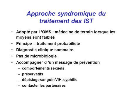 Approche syndromique du traitement des IST Adopté par l OMS : médecine de terrain lorsque les moyens sont faibles Principe = traitement probabiliste Diagnostic.