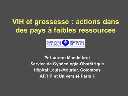 VIH et grossesse : actions dans des pays à faibles ressources Pr Laurent Mandelbrot Service de Gynécologie-Obstétrique Hôpital Louis-Mourier, Colombes.