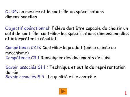 CI 04: La mesure et le contrôle de spécifications dimensionnelles Objectif opérationnel: l'élève doit être capable de choisir un outil de contrôle, contrôler.