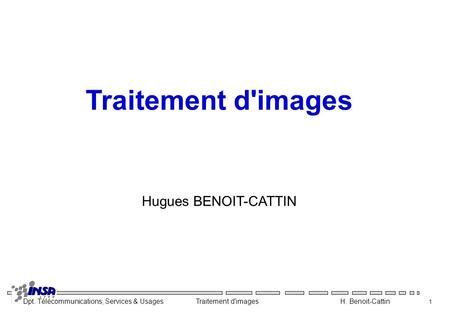 Dpt. Télécommunications, Services & Usages Traitement d'images H. Benoit-Cattin 1 Traitement d'images Hugues BENOIT-CATTIN.