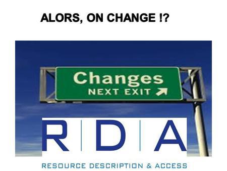 Quest-ce que RDA ? RDA = Ressources : Description et Accès –Ressources couvrir tous les types de ressources –en particulier les ressources électroniques.