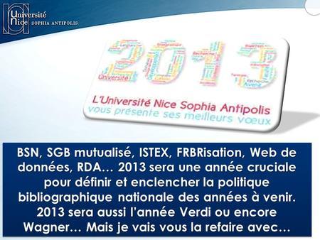 BSN, SGB mutualisé, ISTEX, FRBRisation, Web de données, RDA… 2013 sera une année cruciale pour définir et enclencher la politique bibliographique nationale.