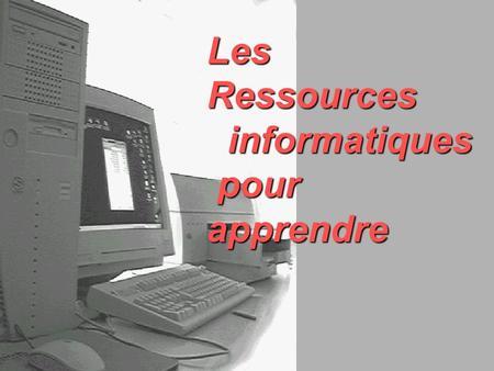 Les Ressources informatiques informatiques pour apprendre pour apprendre.