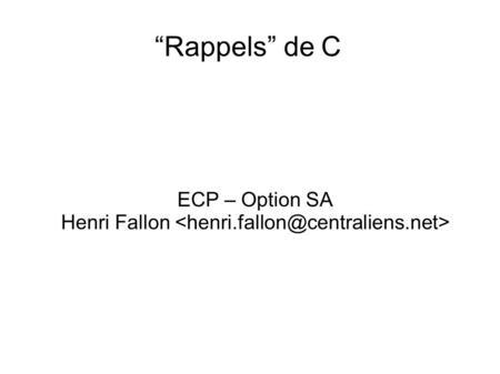Rappels de C ECP – Option SA Henri Fallon. Objectifs Théorie + pratique Compréhension générale du langage Repartant « du début » Pour ceux qui savent.