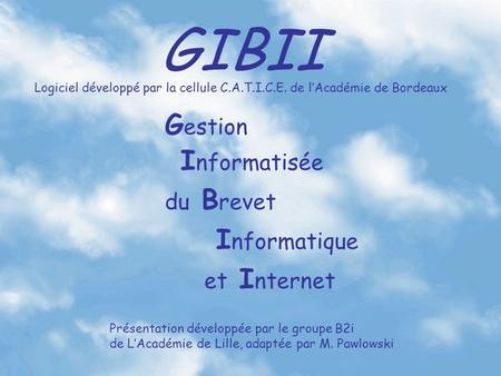GIBII G estion I nformatisée du B revet I nformatique et I nternet Logiciel développé par la cellule C.A.T.I.C.E. de lAcadémie de Bordeaux Présentation.