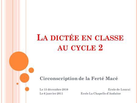 L A DICTÉE EN CLASSE AU CYCLE 2 Circonscription de la Ferté Macé Le 15 décembre 2010Ecole de Lonrai Le 6 janvier 2011Ecole La Chapelle dAndaine.