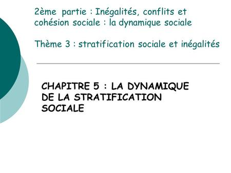 2ème partie : Inégalités, conflits et cohésion sociale : la dynamique sociale Thème 3 : stratification sociale et inégalités CHAPITRE 5 : LA DYNAMIQUE.